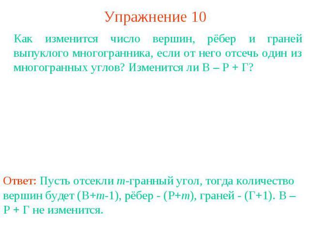 Упражнение 10Как изменится число вершин, рёбер и граней выпуклого многогранника, если от него отсечь один из многогранных углов? Изменится ли В – Р + Г?Ответ: Пусть отсекли m-гранный угол, тогда количество вершин будет (В+m-1), рёбер - (Р+m), граней…