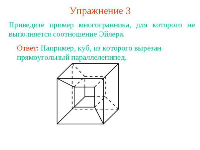 Упражнение 3Приведите пример многогранника, для которого не выполняется соотношение Эйлера.Ответ: Например, куб, из которого вырезан прямоугольный параллелепипед.