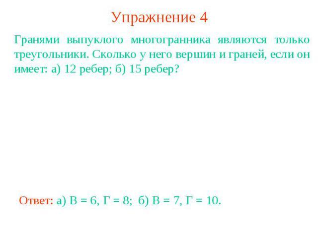 Упражнение 4Гранями выпуклого многогранника являются только треугольники. Сколько у него вершин и граней, если он имеет: а) 12 ребер; б) 15 ребер?