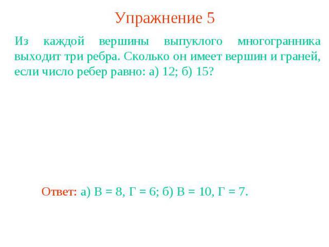 Упражнение 5Из каждой вершины выпуклого многогранника выходит три ребра. Сколько он имеет вершин и граней, если число ребер равно: а) 12; б) 15?
