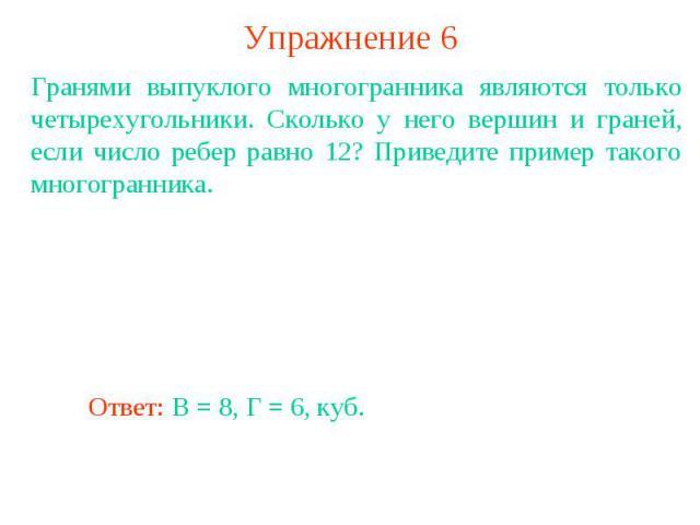 Упражнение 6Гранями выпуклого многогранника являются только четырехугольники. Сколько у него вершин и граней, если число ребер равно 12? Приведите пример такого многогранника.