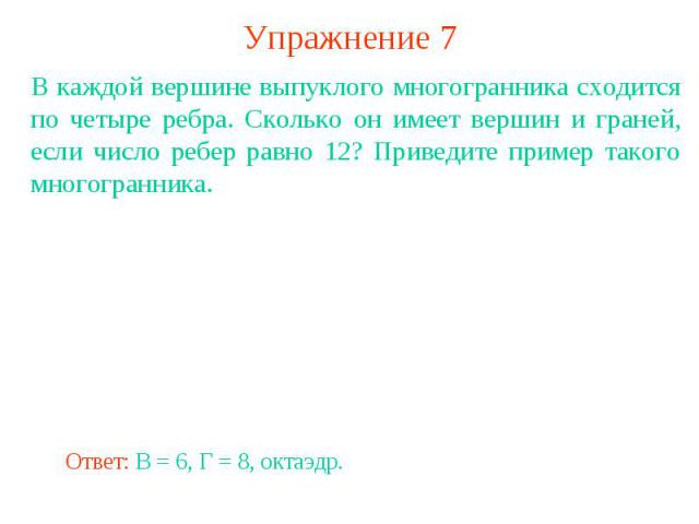Упражнение 7В каждой вершине выпуклого многогранника сходится по четыре ребра. Сколько он имеет вершин и граней, если число ребер равно 12? Приведите пример такого многогранника.