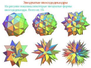 Звездчатые икосододекаэдрыНа рисунке показаны некоторые звездчатые формы икосодо
