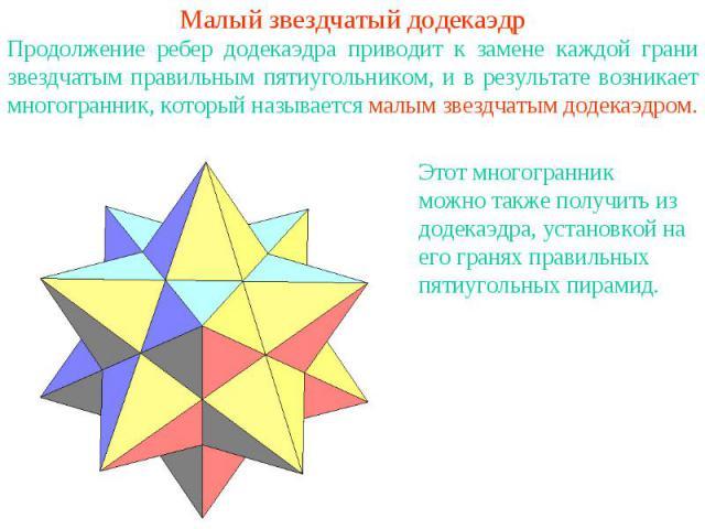 Малый звездчатый додекаэдрПродолжение ребер додекаэдра приводит к замене каждой грани звездчатым правильным пятиугольником, и в результате возникает многогранник, который называется малым звездчатым додекаэдром. Этот многогранник можно также получит…