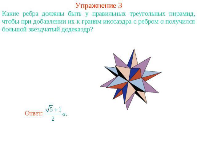 Упражнение 3Какие ребра должны быть у правильных треугольных пирамид, чтобы при добавлении их к граням икосаэдра с ребром a получился большой звездчатый додекаэдр?