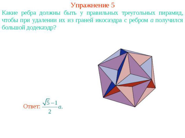 Упражнение 5Какие ребра должны быть у правильных треугольных пирамид, чтобы при удалении их из граней икосаэдра с ребром a получился большой додекаэдр?