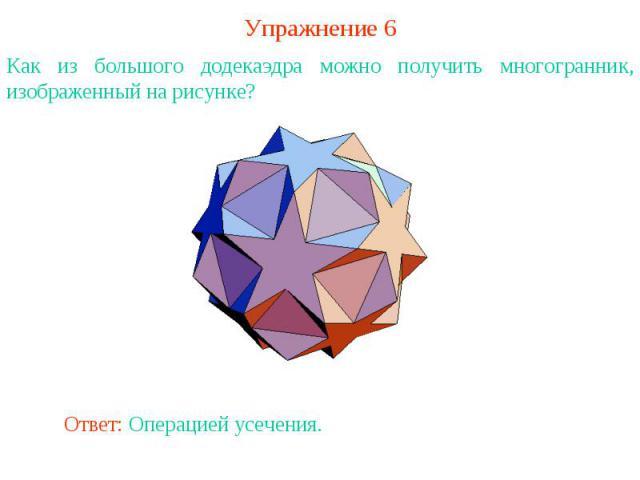 Упражнение 6Как из большого додекаэдра можно получить многогранник, изображенный на рисунке?