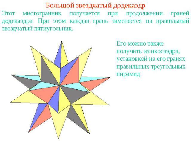 Большой звездчатый додекаэдрЭтот многогранник получается при продолжении граней додекаэдра. При этом каждая грань заменяется на правильный звездчатый пятиугольник.Его можно также получить из икосаэдра, установкой на его гранях правильных треугольных…