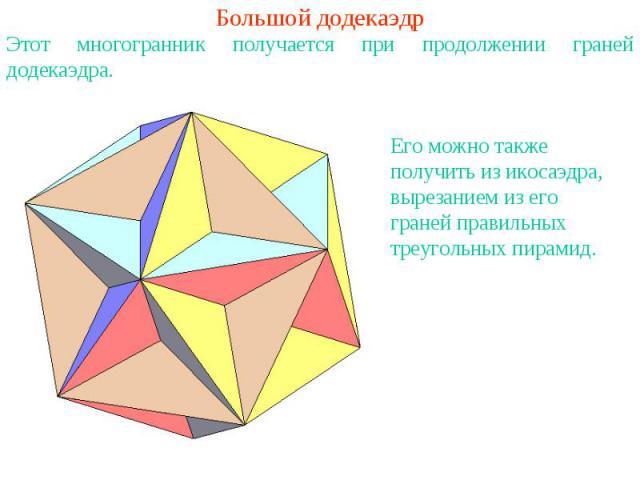 Большой додекаэдрЭтот многогранник получается при продолжении граней додекаэдра. Его можно также получить из икосаэдра, вырезанием из его граней правильных треугольных пирамид.
