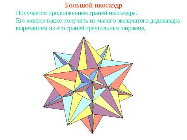 Большой икосаэдрЕго можно также получить из малого звездчатого додекаэдра вырезанием из его граней треугольных пирамид.