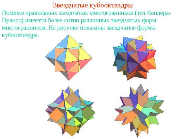 Звездчатые кубооктаэдрыПомимо правильных звездчатых многогранников (тел Кеплера-Пуансо) имеется более сотни различных звездчатых форм многогранников. На рисунке показаны звездчатые формы кубооктаэдра.