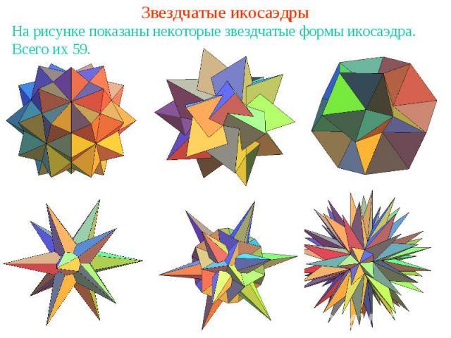 Звездчатые икосаэдрыНа рисунке показаны некоторые звездчатые формы икосаэдра. Всего их 59.