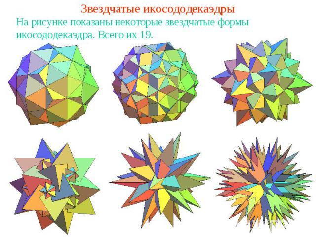 Звездчатые икосододекаэдрыНа рисунке показаны некоторые звездчатые формы икосододекаэдра. Всего их 19.