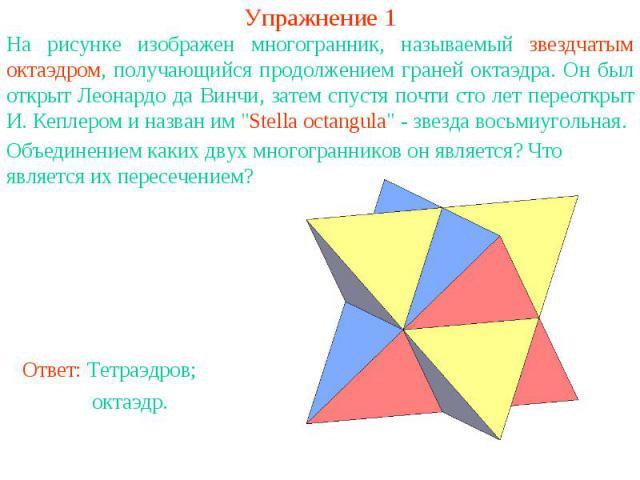 Упражнение 1На рисунке изображен многогранник, называемый звездчатым октаэдром, получающийся продолжением граней октаэдра. Он был открыт Леонардо да Винчи, затем спустя почти сто лет переоткрыт И. Кеплером и назван им