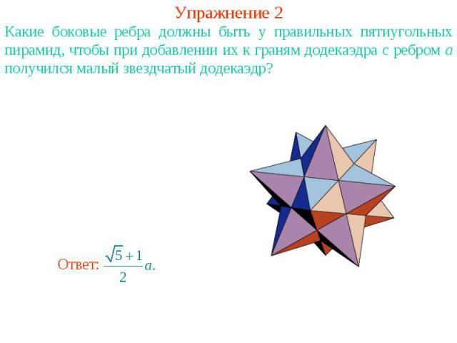 Упражнение 2Какие боковые ребра должны быть у правильных пятиугольных пирамид, чтобы при добавлении их к граням додекаэдра с ребром a получился малый звездчатый додекаэдр?