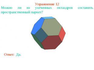 Упражнение 12Можно ли из усеченных октаэдров составить пространственный паркет?