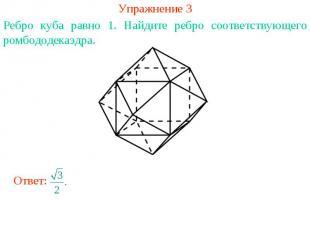 Упражнение 3Ребро куба равно 1. Найдите ребро соответствующего ромбододекаэдра.