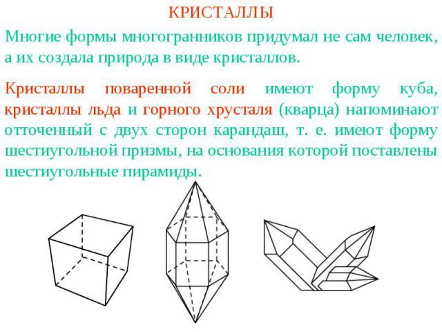 КРИСТАЛЛЫМногие формы многогранников придумал не сам человек, а их создала природа в виде кристаллов. Кристаллы поваренной соли имеют форму куба, кристаллы льда и горного хрусталя (кварца) напоминают отточенный с двух сторон карандаш, т. е. имеют фо…