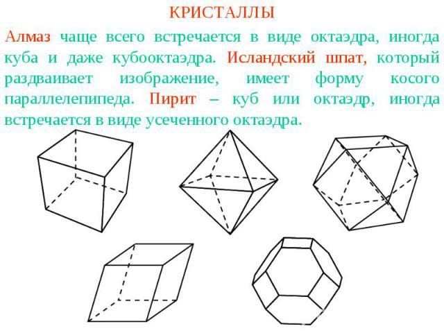 КРИСТАЛЛЫАлмаз чаще всего встречается в виде октаэдра, иногда куба и даже кубооктаэдра. Исландский шпат, который раздваивает изображение, имеет форму косого параллелепипеда. Пирит – куб или октаэдр, иногда встречается в виде усеченного октаэдра.