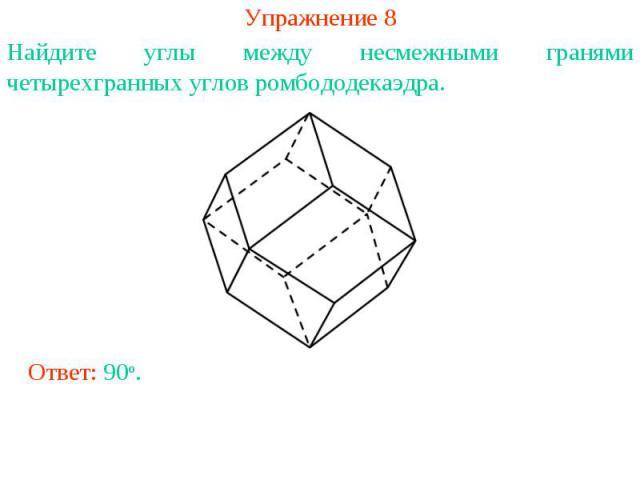 Упражнение 8Найдите углы между несмежными гранями четырехгранных углов ромбододекаэдра.