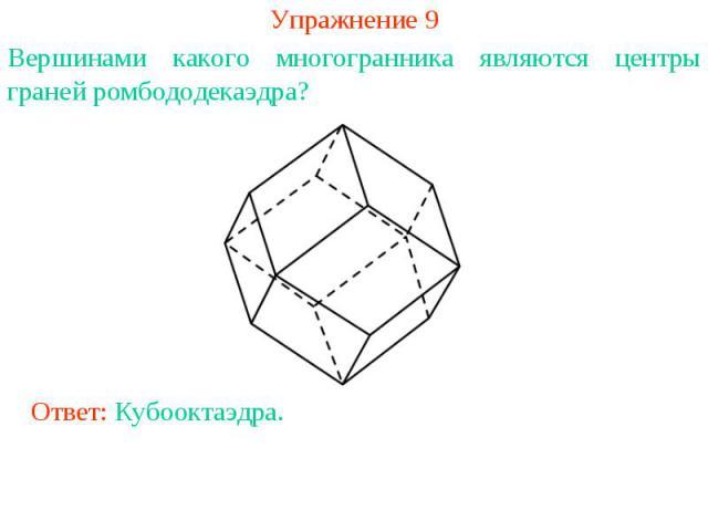 Упражнение 9Вершинами какого многогранника являются центры граней ромбододекаэдра?Ответ: Кубооктаэдра.