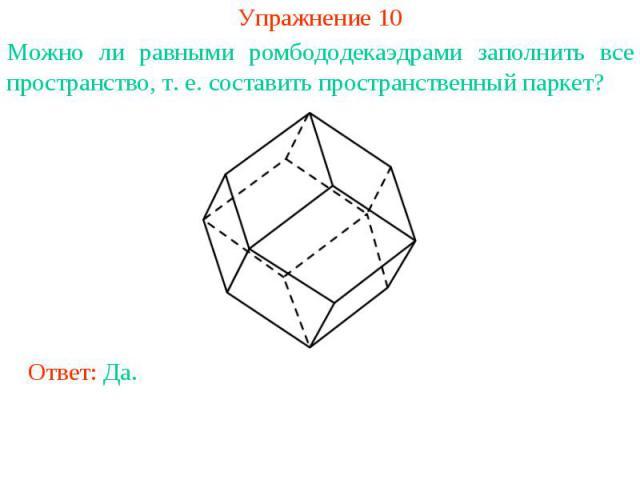 Упражнение 10Можно ли равными ромбододекаэдрами заполнить все пространство, т. е. составить пространственный паркет?