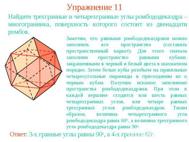 Упражнение 11Найдите трехгранные и четырехгранные углы ромбододекаэдра – многогранника, поверхность которого состоит из двенадцати ромбов.Заметим, что равными ромбододекаэдрами можно заполнить все пространство (составить пространственный паркет). Дл…