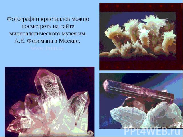 Фотографии кристаллов можно посмотреть на сайте минералогического музея им. А.Е. Ферсмана в Москве, www.fmm.ru