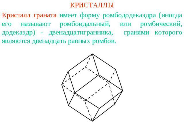 КРИСТАЛЛЫКристалл граната имеет форму ромбододекаэдра (иногда его называют ромбоидальный, или ромбический, додекаэдр) - двенадцатигранника, гранями которого являются двенадцать равных ромбов.