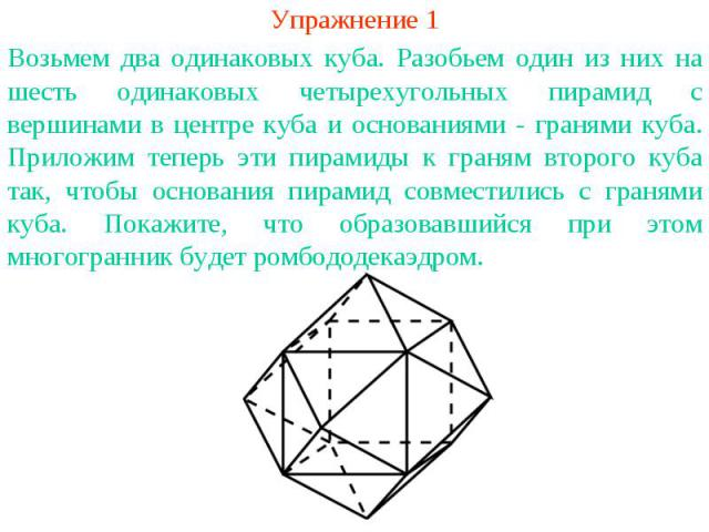 Упражнение 1Возьмем два одинаковых куба. Разобьем один из них на шесть одинаковых четырехугольных пирамид с вершинами в центре куба и основаниями - гранями куба. Приложим теперь эти пирамиды к граням второго куба так, чтобы основания пирамид совмест…