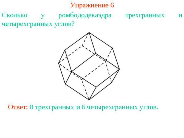 Упражнение 6Сколько у ромбододекаэдра трехгранных и четырехгранных углов?Ответ: 8 трехгранных и 6 четырехгранных углов.
