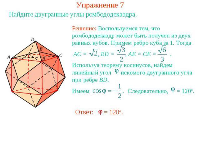 Упражнение 7Найдите двугранные углы ромбододекаэдра.Решение: Воспользуемся тем, что ромбододекаэдр может быть получен из двух равных кубов. Примем ребро куба за 1. Тогда AC = , BD = , AE = CE = . Используя теорему косинусов, найдем линейный угол иск…