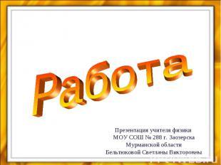 РаботаПрезентация учителя физики МОУ СОШ № 288 г. Заозерска Мурманской областиБе