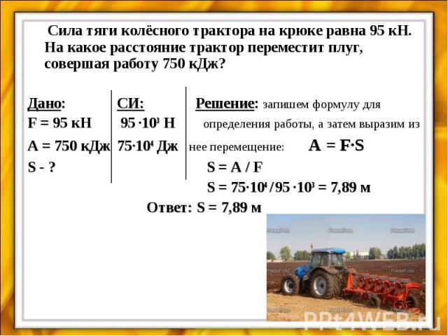 Сила тяги колёсного трактора на крюке равна 95 кН. На какое расстояние трактор переместит плуг, совершая работу 750 кДж? Дано:СИ: Решение: запишем формулу для F = 95 кН 95 ·103 Н определения работы, а затем выразим изA = 750 кДж75·104 Дж нее перемещ…