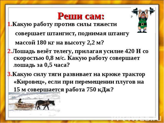 Реши сам:1.Какую работу против силы тяжести совершает штангист, поднимая штангу массой 180 кг на высоту 2,2 м?2.Лошадь везёт телегу, прилагая усилие 420 Н со скоростью 0,8 м/с. Какую работу совершает лошадь за 0,5 часа?3.Какую силу тяги развивает на…
