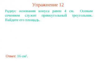 Упражнение 12Радиус основания конуса равен 4 см. Осевым сечением служит прямоуго