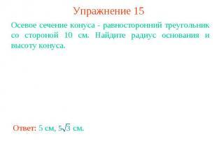Упражнение 15Осевое сечение конуса - равносторонний треугольник со стороной 10 с