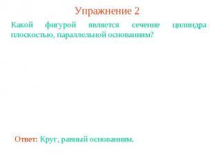 Упражнение 2Какой фигурой является сечение цилиндра плоскостью, параллельной осн
