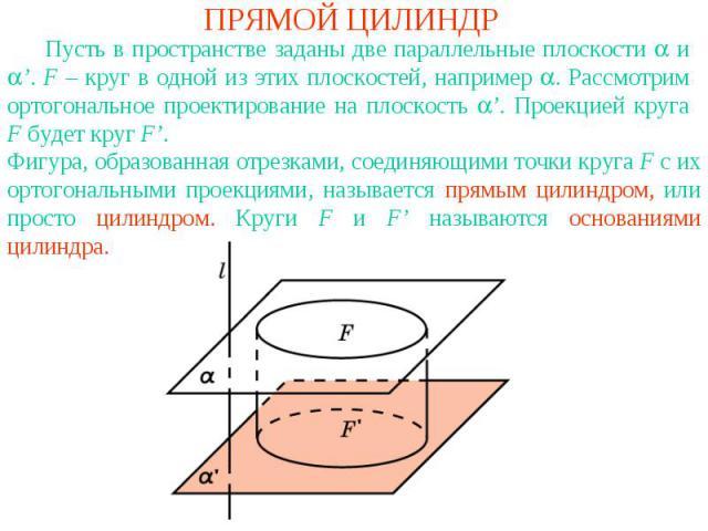 ПРЯМОЙ ЦИЛИНДР Пусть в пространстве заданы две параллельные плоскости и '. F – круг в одной из этих плоскостей, например . Рассмотрим ортогональное проектирование на плоскость '. Проекцией круга F будет круг F'. Фигура, образованная отрезками, соеди…