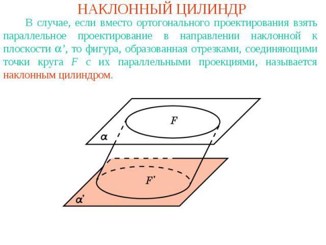 НАКЛОННЫЙ ЦИЛИНДР В случае, если вместо ортогонального проектирования взять параллельное проектирование в направлении наклонной к плоскости ', то фигура, образованная отрезками, соединяющими точки круга F с их параллельными проекциями, называется на…