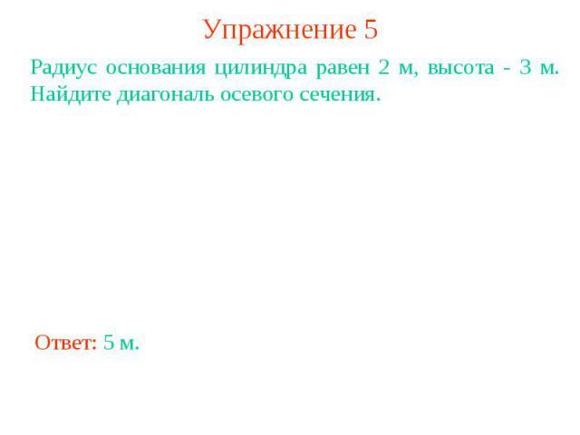 Упражнение 5Радиус основания цилиндра равен 2 м, высота - 3 м. Найдите диагональ осевого сечения.