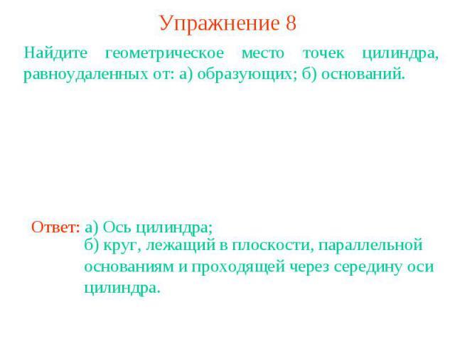 Упражнение 8Найдите геометрическое место точек цилиндра, равноудаленных от: а) образующих; б) оснований.Ответ: а) Ось цилиндра; б) круг, лежащий в плоскости, параллельной основаниям и проходящей через середину оси цилиндра.