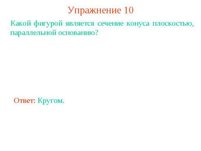 Упражнение 10Какой фигурой является сечение конуса плоскостью, параллельной основанию?Ответ: Кругом.