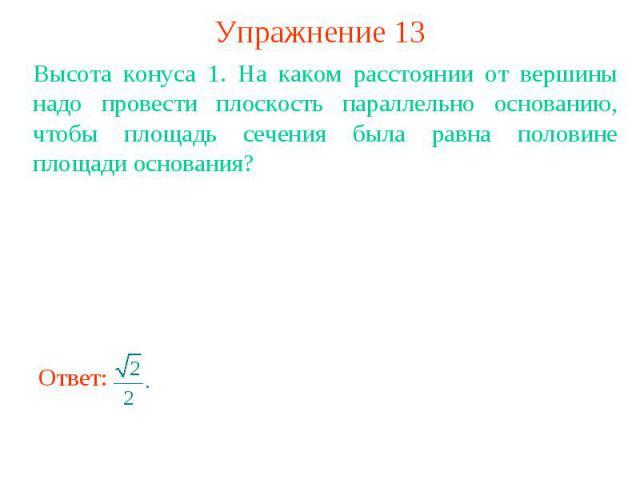 Упражнение 13Высота конуса 1. На каком расстоянии от вершины надо провести плоскость параллельно основанию, чтобы площадь сечения была равна половине площади основания?