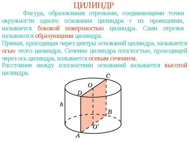 ЦИЛИНДР Фигура, образованная отрезками, соединяющими точки окружности одного основания цилиндра с их проекциями, называется боковой поверхностью цилиндра. Сами отрезки называются образующими цилиндра.Прямая, проходящая через центры оснований цилиндр…