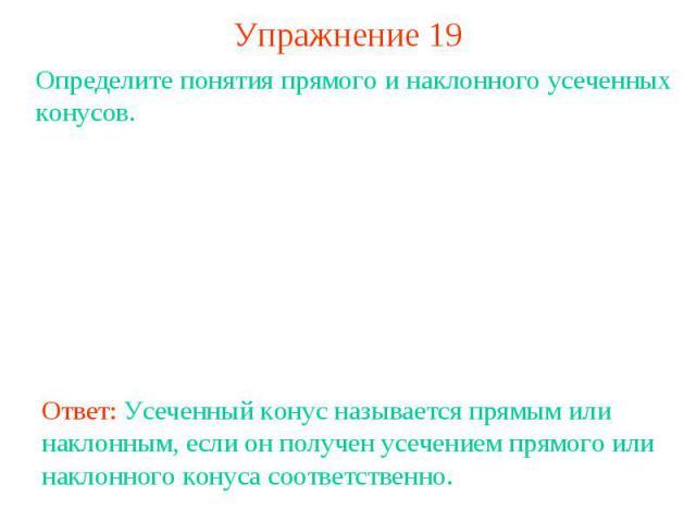 Упражнение 19Определите понятия прямого и наклонного усеченных конусов.Ответ: Усеченный конус называется прямым или наклонным, если он получен усечением прямого или наклонного конуса соответственно.