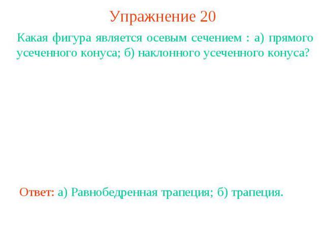 Упражнение 20Какая фигура является осевым сечением : а) прямого усеченного конуса; б) наклонного усеченного конуса?Ответ: а) Равнобедренная трапеция;