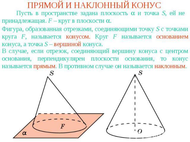 ПРЯМОЙ И НАКЛОННЫЙ КОНУС Пусть в пространстве задана плоскость и точка S, ей не принадлежащая. F – круг в плоскости . Фигура, образованная отрезками, соединяющими точку S c точками круга F, называется конусом. Круг F называется основанием конуса, а …