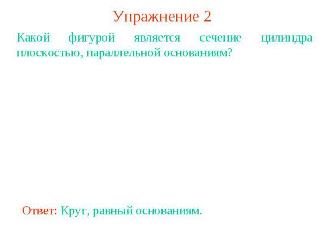 Упражнение 2Какой фигурой является сечение цилиндра плоскостью, параллельной основаниям?