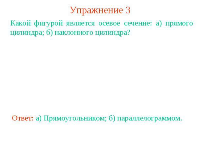 Упражнение 3Какой фигурой является осевое сечение: а) прямого цилиндра; б) наклонного цилиндра?